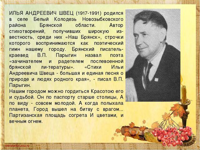 ИЛЬЯ АНДРЕЕВИЧ ШВЕЦ (1917-1991) родился в селе Белый Колодезь Новозыбковского...