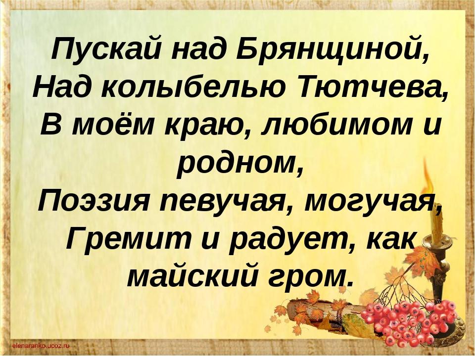 Пускай над Брянщиной, Над колыбелью Тютчева, В моём краю, любимом и родном, П...