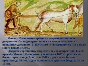 Михаил Федорович стремился закрепить землю за дворянами. Он подтвердил права