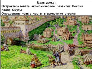Цель урока: Охарактеризовать экономическое развитие России после Смуты Опреде