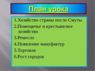 1.Хозяйство страны после Смуты 2.Помещичье и крестьянское хозяйство 3.Ремесло