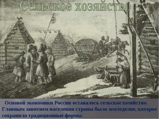 Основой экономики России оставалось сельское хозяйство. Главным занятием нас