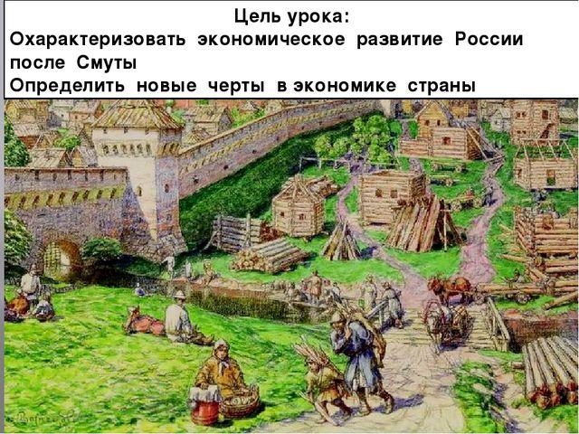 Цель урока: Охарактеризовать экономическое развитие России после Смуты Опреде...