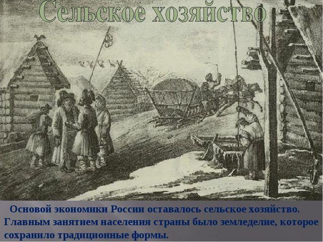 Основой экономики России оставалось сельское хозяйство. Главным занятием нас...