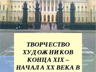 ТВОРЧЕСТВО ХУДОЖНИКОВ КОНЦА XIX – НАЧАЛА XX ВЕКА В РУССКОМ МУЗЕЕ.