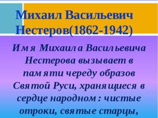 Имя Михаила Васильевича Нестерова вызывает в памяти череду образов Святой Рус
