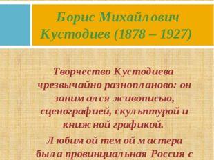 Творчество Кустодиева чрезвычайно разнопланово: он занимался живописью, сцено