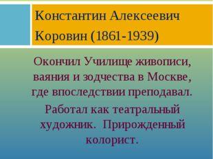 Окончил Училище живописи, ваяния и зодчества в Москве, где впоследствии препо