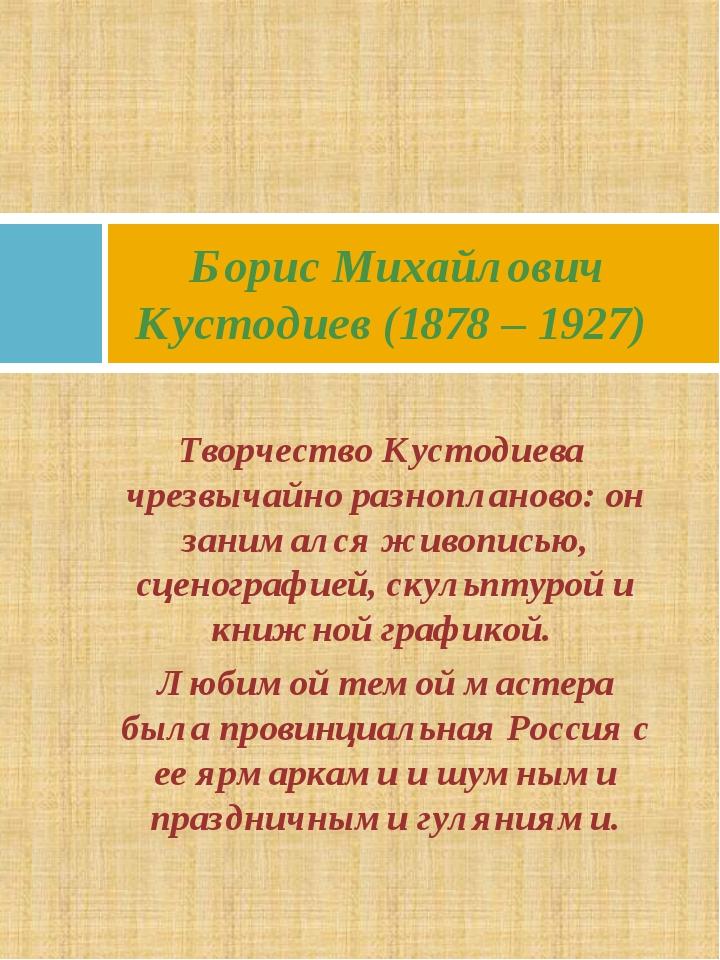 Творчество Кустодиева чрезвычайно разнопланово: он занимался живописью, сцено...