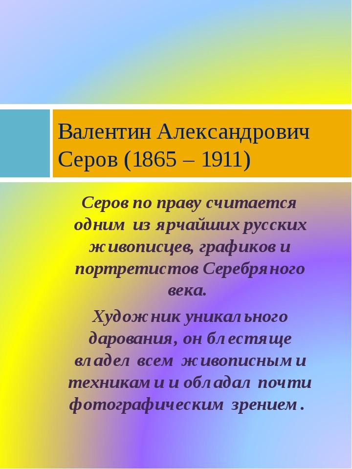 Серов по праву считается одним из ярчайших русских живописцев, графиков и пор...
