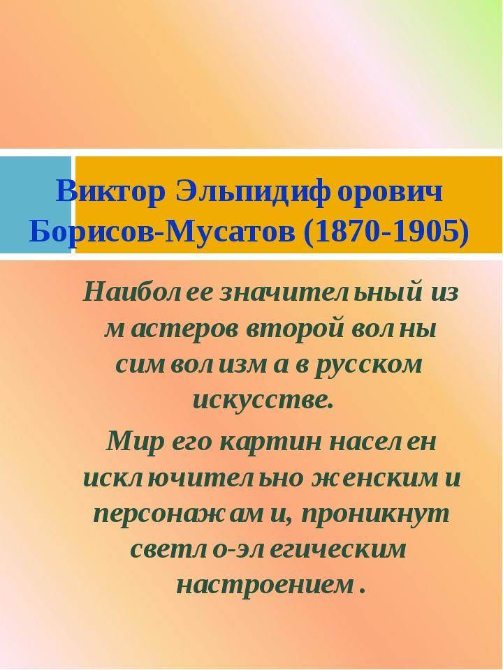Наиболее значительный из мастеров второй волны символизма в русском искусстве...