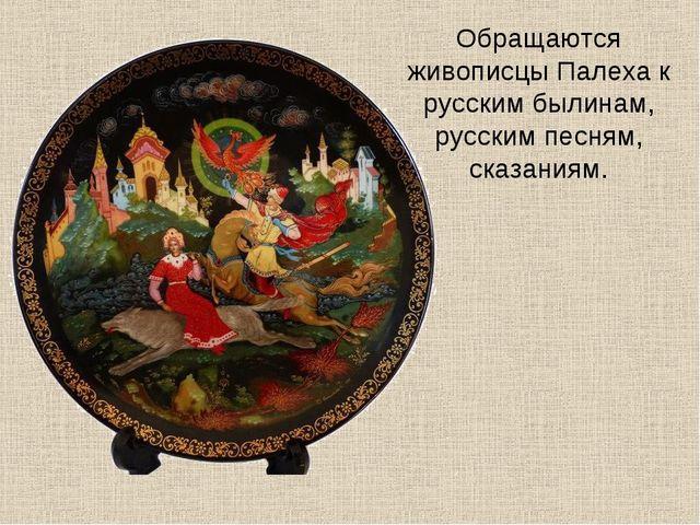 Обращаются живописцы Палеха к русским былинам, русским песням, сказаниям.