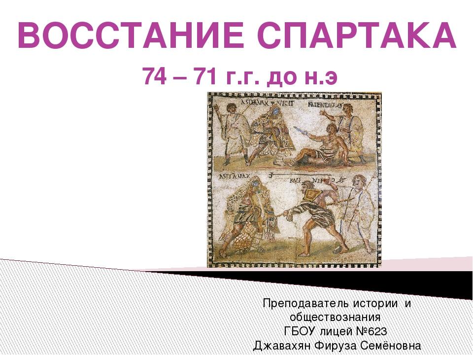 ВОССТАНИЕ СПАРТАКА 74 – 71 г.г. до н.э Преподаватель истории и обществознания...