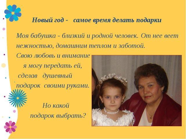 Новый год - самое время делать подарки Моя бабушка - близкий и родной челове...