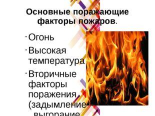 Основные поражающие факторы пожаров. Огонь Высокая температура Вторичные факт