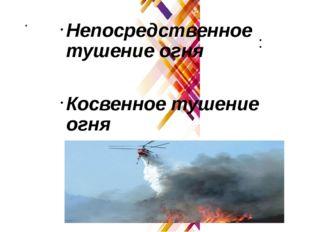 . Непосредственное тушение огня Косвенное тушение огня :