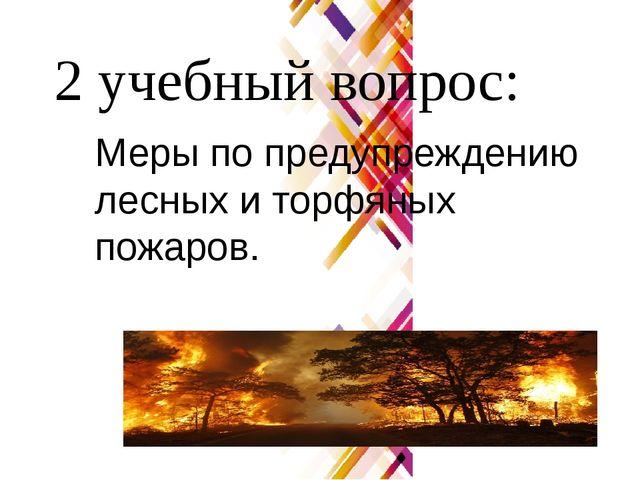 2 учебный вопрос: Меры по предупреждению лесных и торфяных пожаров.