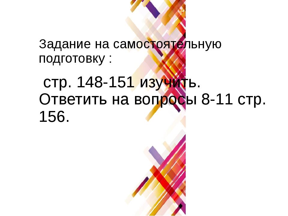 Задание на самостоятельную подготовку : стр. 148-151 изучить. Ответить на воп...