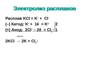 Электролиз расплавов Расплав KCl = K+ + Cl– (–) Катод: K+ + 1ē = Ko 2 (+) Ано