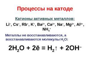 Процессы на катоде Катионы активных металлов: Li+, Cs+, Rb+, K+, Ba2+, Ca2+,
