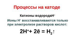 Процессы на катоде Катионы водородаH+ Ионы H+ восстанавливаются только при эл