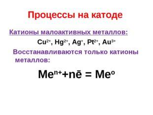 Процессы на катоде Катионы малоактивных металлов: Cu2+, Hg2+, Ag+, Pt2+, Au3+