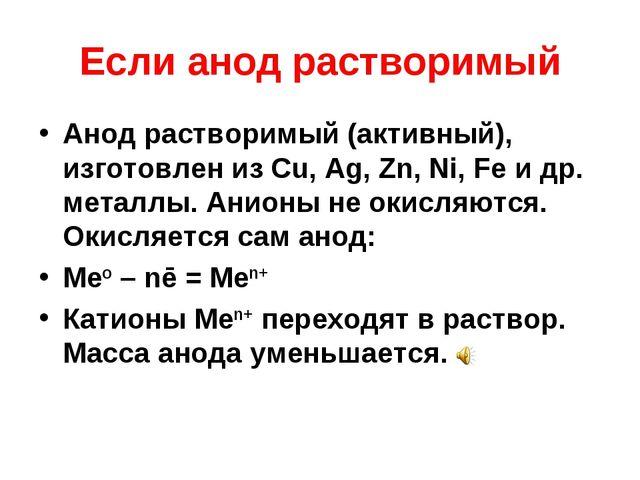 Если анод растворимый Анод растворимый (активный), изготовлен из Cu, Ag, Zn,...