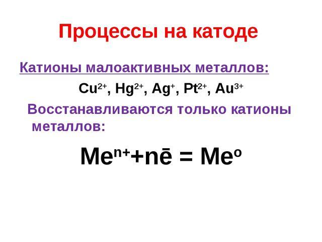 Процессы на катоде Катионы малоактивных металлов: Cu2+, Hg2+, Ag+, Pt2+, Au3+...