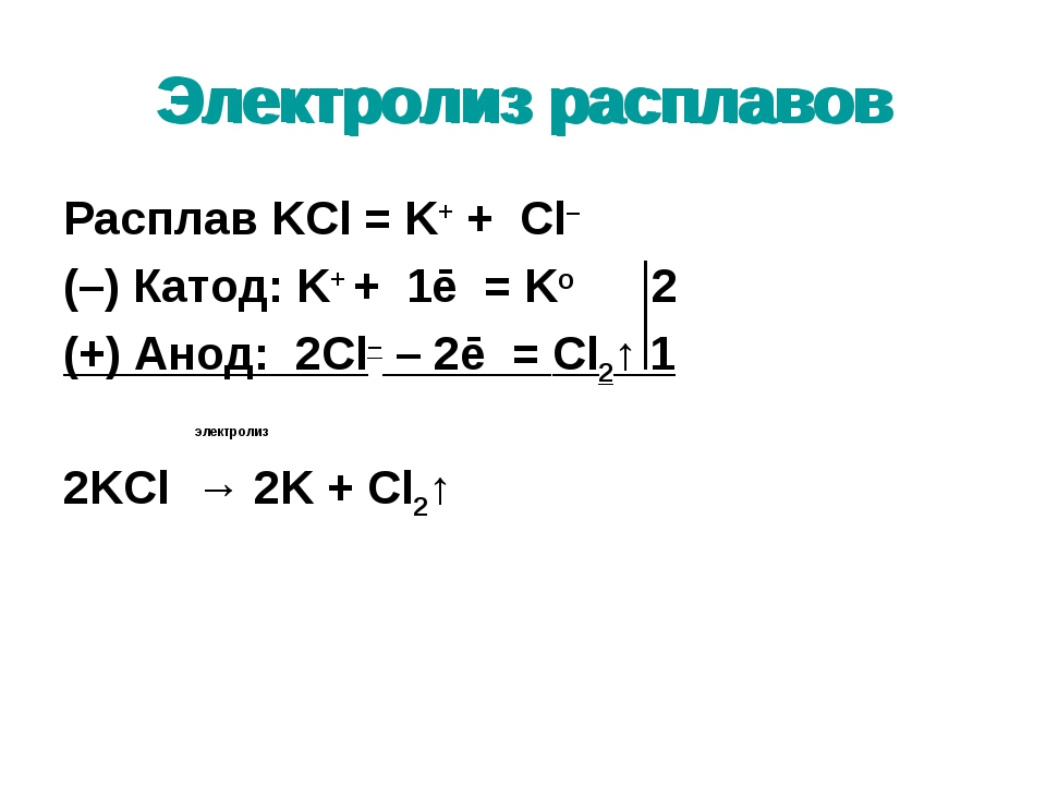 Электролиз расплавов Расплав KCl = K+ + Cl– (–) Катод: K+ + 1ē = Ko 2 (+) Ано...