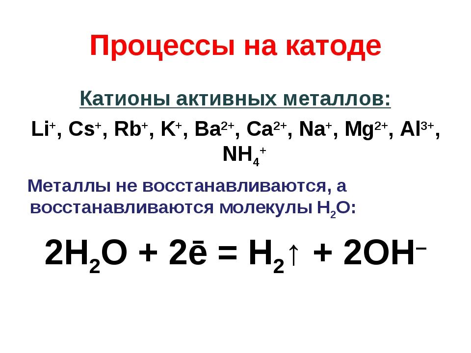 Процессы на катоде Катионы активных металлов: Li+, Cs+, Rb+, K+, Ba2+, Ca2+,...