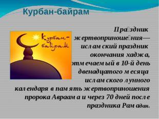 Курбан-байрам Пра́здник жертвоприноше́ния— исламский праздник окончания хаджа