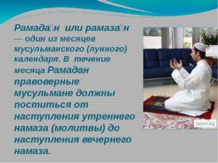 Рамада́н или рамаза́н — один из месяцев мусульманского (лунного) календаря. В
