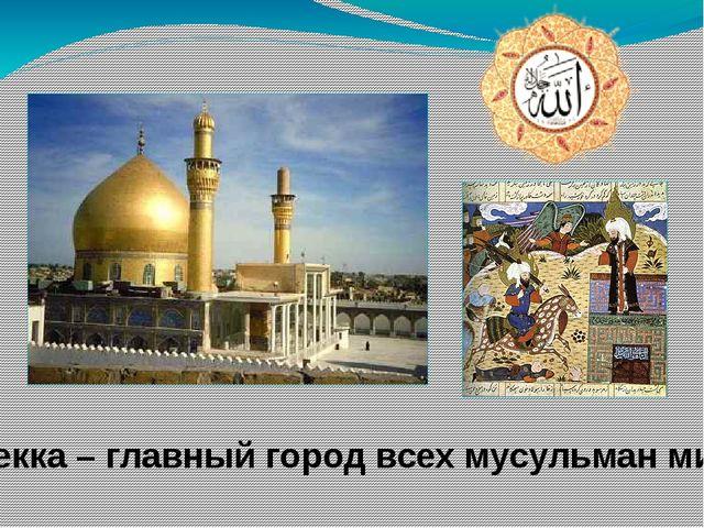 Мекка – главный город всех мусульман мира