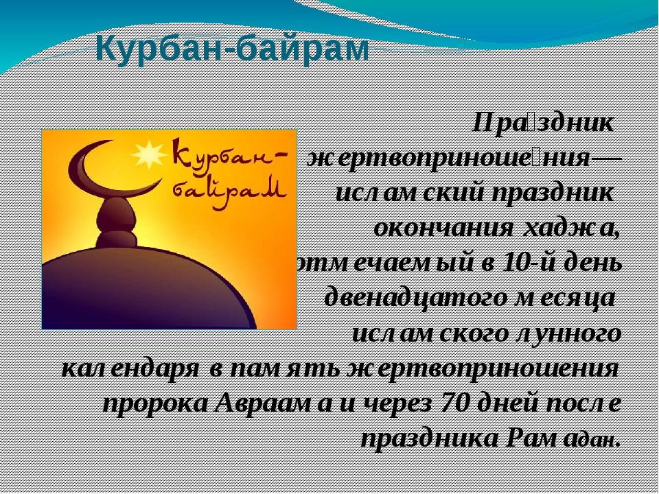 Курбан-байрам Пра́здник жертвоприноше́ния— исламский праздник окончания хаджа...