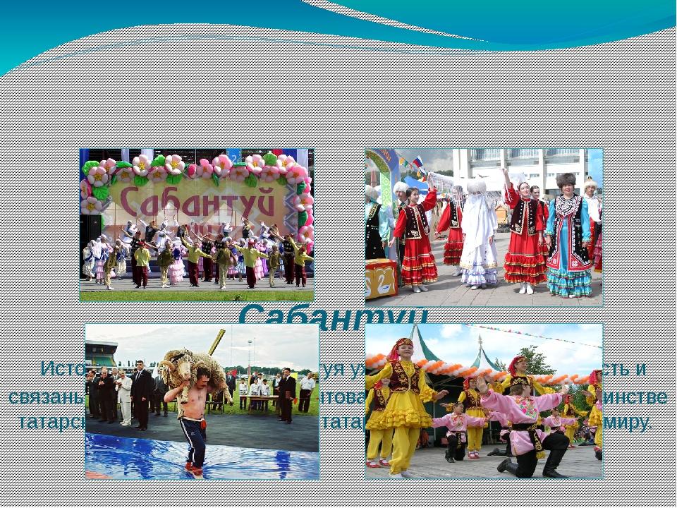 Сабантуй Истоки празднования Сабантуя уходят в глубокую древность и связаны...