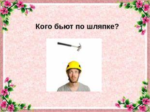 Кого бьют по шляпке?