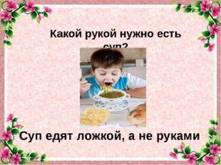 Какой рукой нужно есть суп? Суп едят ложкой, а не руками