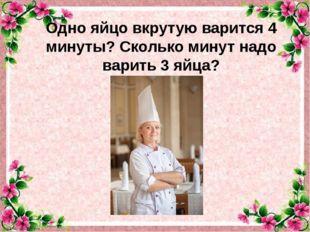 Одно яйцо вкрутую варится 4 минуты? Сколько минут надо варить 3 яйца? .