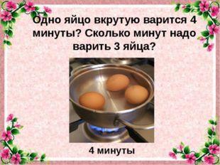 Одно яйцо вкрутую варится 4 минуты? Сколько минут надо варить 3 яйца? . 4 мин