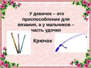 У девочек– это приспособление для вязания, ау мальчиков– часть удочки Крю