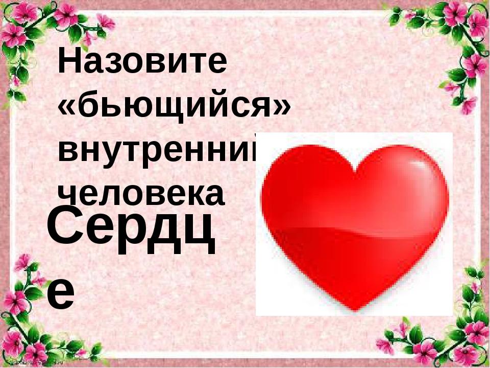 Назовите «бьющийся» внутренний орган человека Сердце