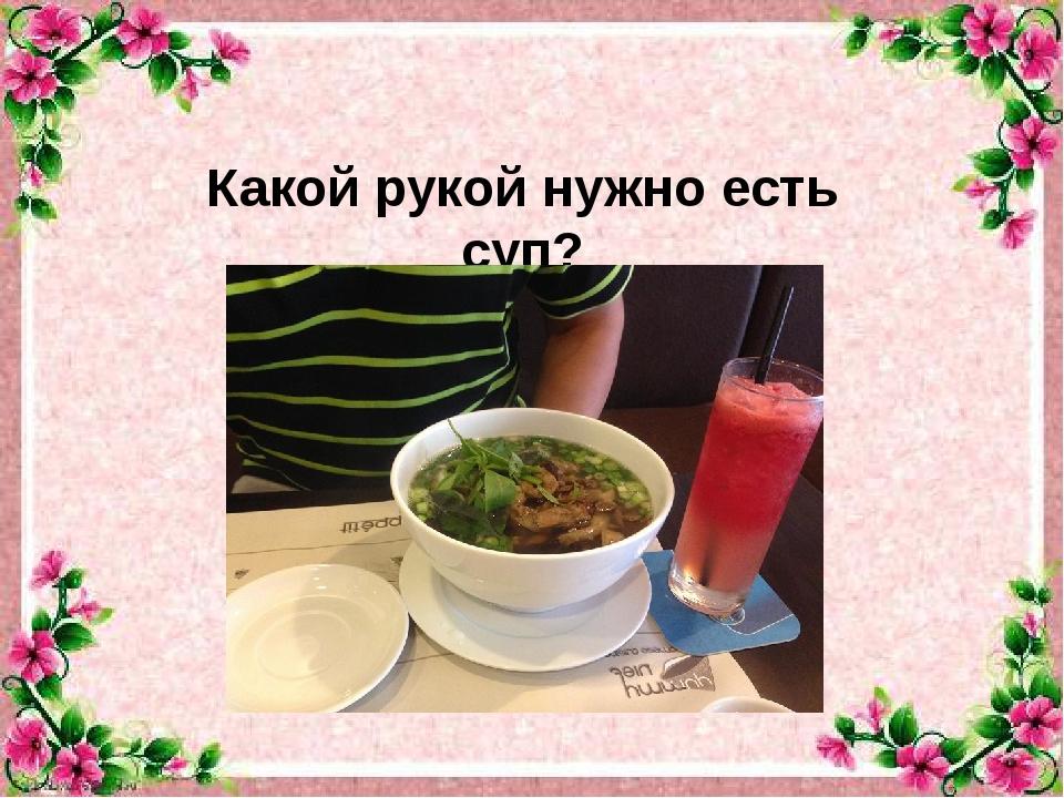Какой рукой нужно есть суп?
