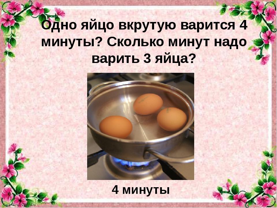 Одно яйцо вкрутую варится 4 минуты? Сколько минут надо варить 3 яйца? . 4 мин...