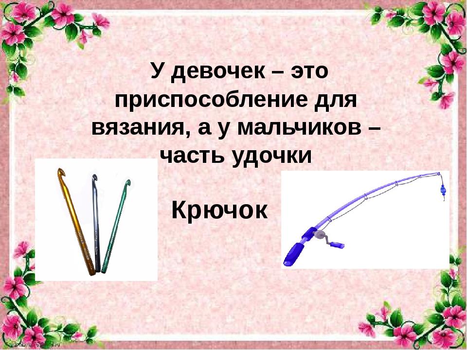 У девочек– это приспособление для вязания, ау мальчиков– часть удочки Крю...
