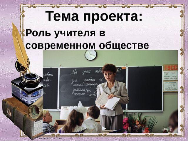 Тема проекта: Роль учителя в современном обществе