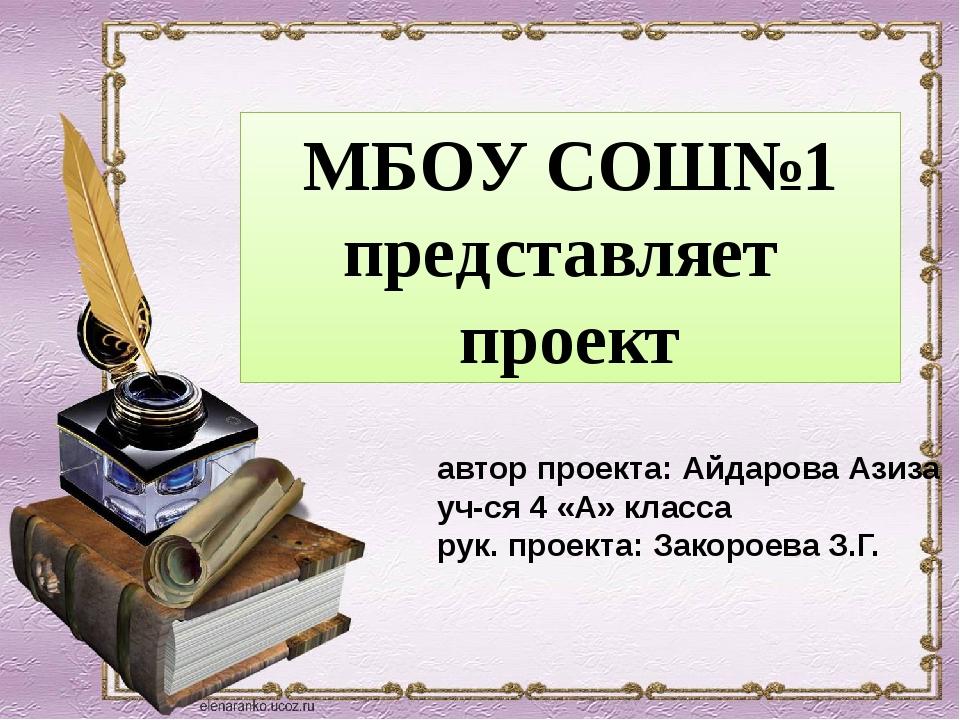МБОУ СОШ№1 представляет проект автор проекта: Айдарова Азиза уч-ся 4 «А» клас...