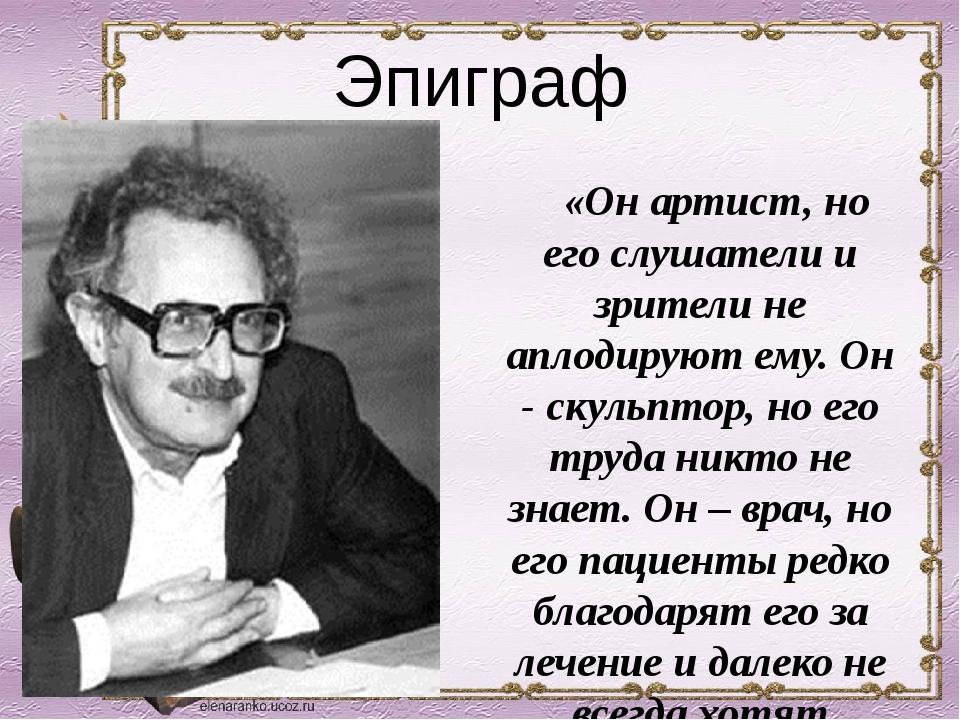 Эпиграф «Он артист, но его слушатели и зрители не аплодируют ему. Он - скульп...