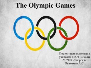 The Olympic Games Презентация выполнена учителем ГБОУ Школы № 2128 «Энергия»
