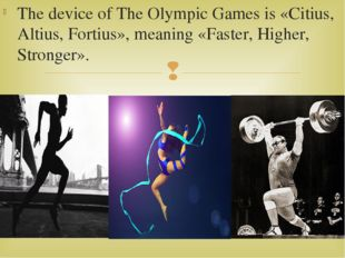 The device of The Olympic Games is «Citius, Altius, Fortius», meaning «Faster