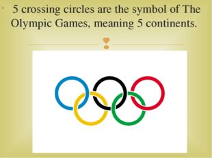 5 crossing circles are the symbol of The Olympic Games, meaning 5 continents